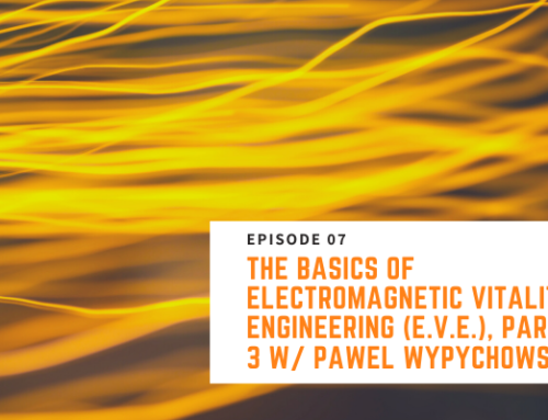 007 // Pawel Wypychowski, Part 3 – The Basics of Electromagnetic Vitality Engineering (E.V.E.)