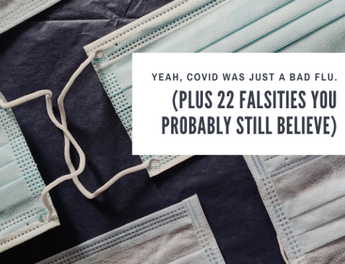 Yeah, COVID Was Just A Bad Flu After All. (Plus 22 Falsities You Probably Still Believe)